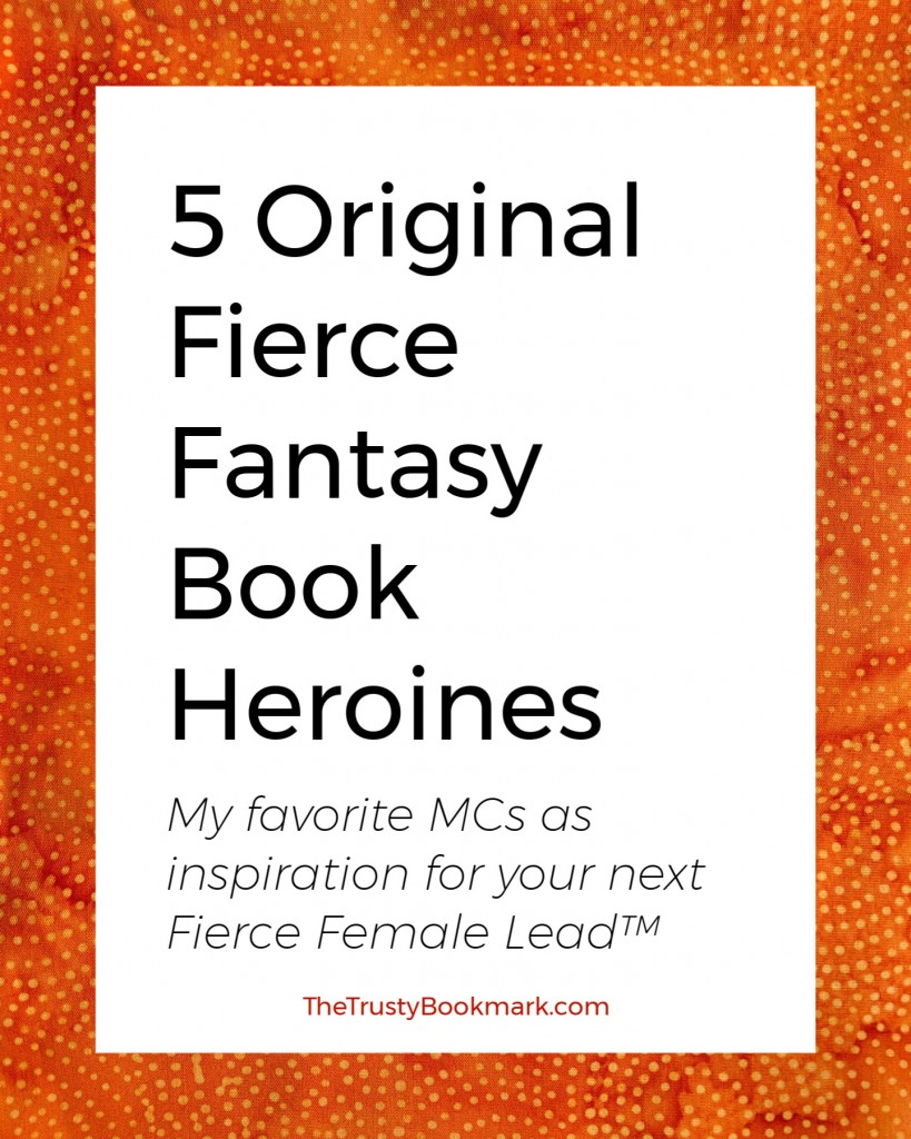 5 Original Fierce Fantasy Book Heroines (My favorite MCs as inspiration for your next Fierce Female Leads™)